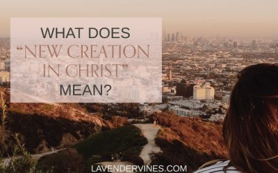 What Does it Mean to Be a New Creation in Christ? – 2 Corinthians 5:17 Meaning
